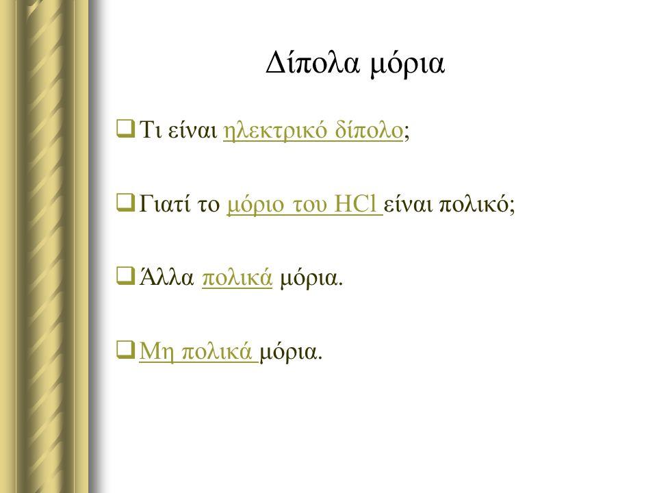 Δίπολα μόρια  Τι είναι ηλεκτρικό δίπολο;ηλεκτρικό δίπολο  Γιατί το μόριο του HCl είναι πολικό;μόριο του HCl  Άλλα πολικά μόρια.πολικά  Μη πολικά μ