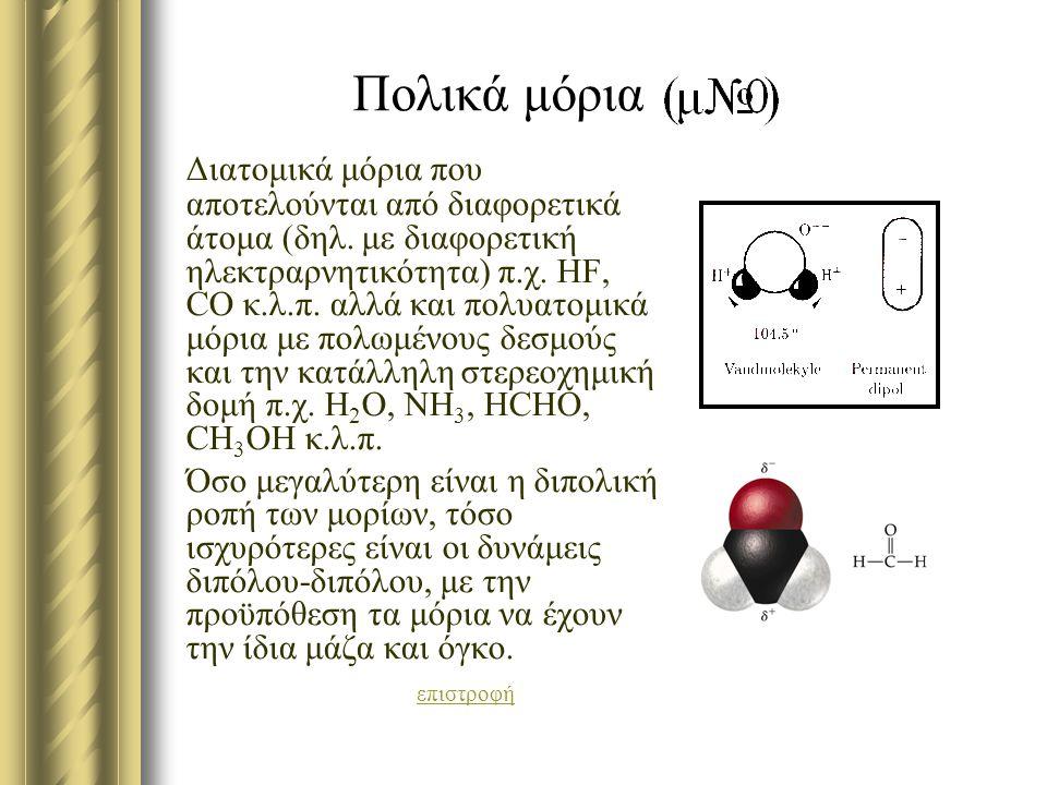 Πολικά μόρια Διατομικά μόρια που αποτελούνται από διαφορετικά άτομα (δηλ. με διαφορετική ηλεκτραρνητικότητα) π.χ. HF, CO κ.λ.π. αλλά και πολυατομικά μ