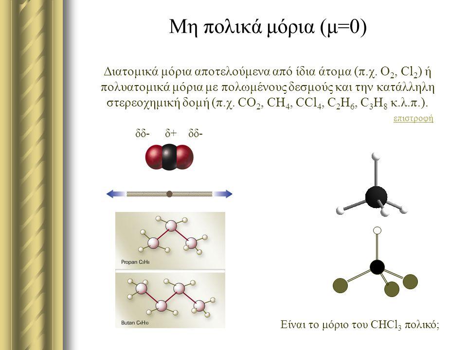 Μη πολικά μόρια (μ=0) Διατομικά μόρια αποτελούμενα από ίδια άτομα (π.χ. Ο 2, Cl 2 ) ή πολυατομικά μόρια με πολωμένους δεσμούς και την κατάλληλη στερεο