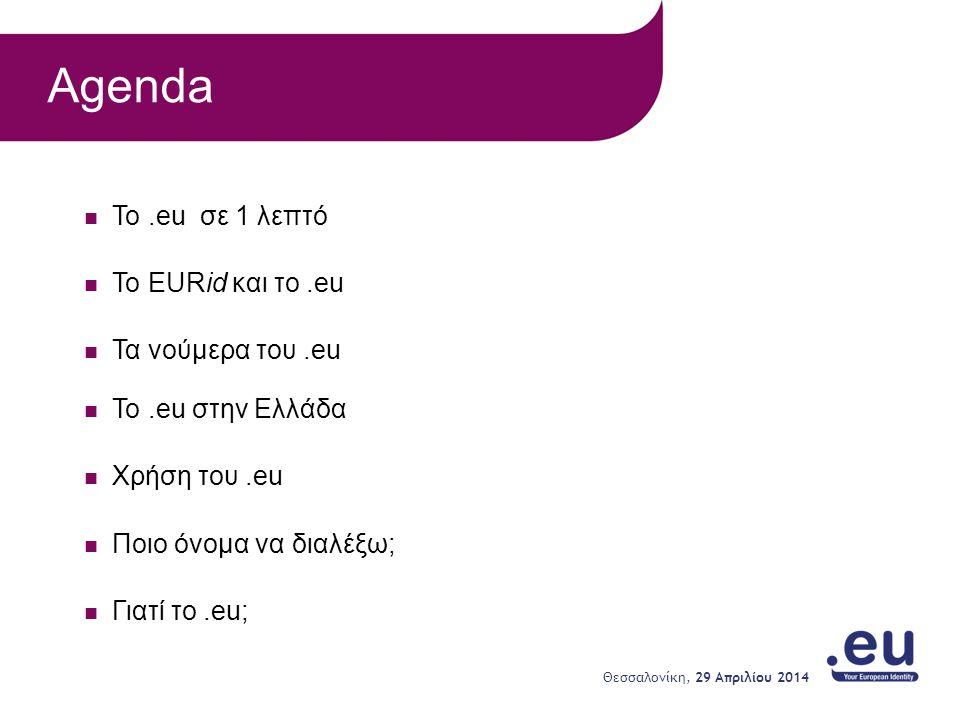 Το.eu σε 1 λεπτό To EURid και το.eu Τα νούμερα του.eu Το.eu στην Ελλάδα Χρήση του.eu Ποιο όνομα να διαλέξω; Γιατί το.eu; Agenda 29 Απριλίου 2014 Θεσσαλονίκη,