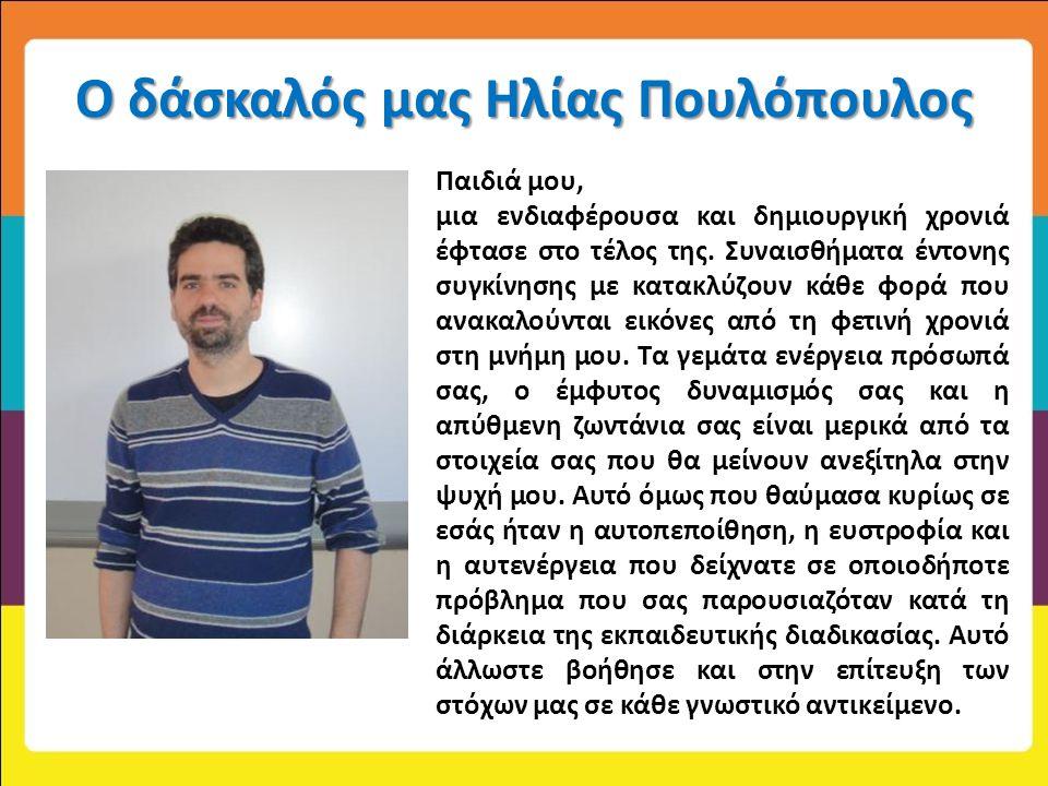 Ο δάσκαλός μας Ηλίας Πουλόπουλος Παιδιά μου, μια ενδιαφέρουσα και δημιουργική χρονιά έφτασε στο τέλος της.