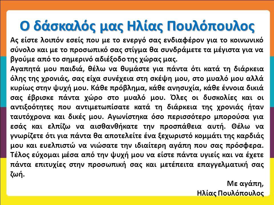 Ο δάσκαλός μας Ηλίας Πουλόπουλος Ας είστε λοιπόν εσείς που με το ενεργό σας ενδιαφέρον για το κοινωνικό σύνολο και με το προσωπικό σας στίγμα θα συνδράμετε τα μέγιστα για να βγούμε από το σημερινό αδιέξοδο της χώρας μας.
