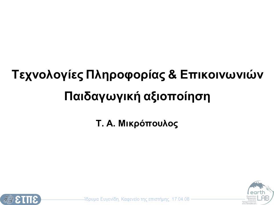 Ίδρυμα Ευγενίδη, Καφενείο της επιστήμης, 17.04.08 Τεχνολογίες Πληροφορίας & Επικοινωνιών Παιδαγωγική αξιοποίηση Τ. Α. Μικρόπουλος