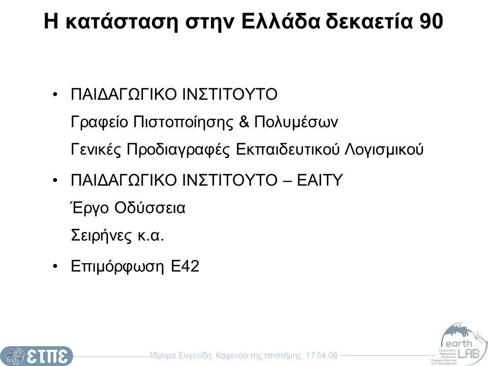 Ίδρυμα Ευγενίδη, Καφενείο της επιστήμης, 17.04.08 Η κατάσταση στην Ελλάδα δεκαετία 90 ΠΑΙΔΑΓΩΓΙΚΟ ΙΝΣΤΙΤΟΥΤΟ Γραφείο Πιστοποίησης & Πολυμέσων Γενικές Προδιαγραφές Εκπαιδευτικού Λογισμικού ΠΑΙΔΑΓΩΓΙΚΟ ΙΝΣΤΙΤΟΥΤΟ – ΕΑΙΤΥ Έργο Οδύσσεια Σειρήνες κ.α.