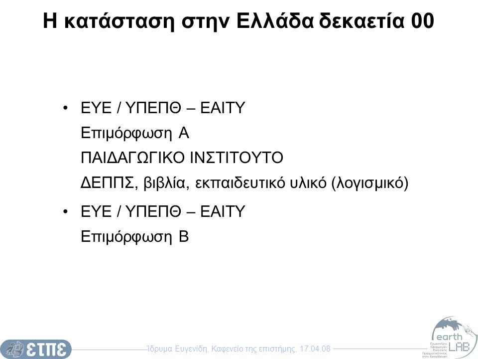 Ίδρυμα Ευγενίδη, Καφενείο της επιστήμης, 17.04.08 Η κατάσταση στην Ελλάδα δεκαετία 00 ΕΥΕ / ΥΠΕΠΘ – ΕΑΙΤΥ Επιμόρφωση Α ΠΑΙΔΑΓΩΓΙΚΟ ΙΝΣΤΙΤΟΥΤΟ ΔΕΠΠΣ, β