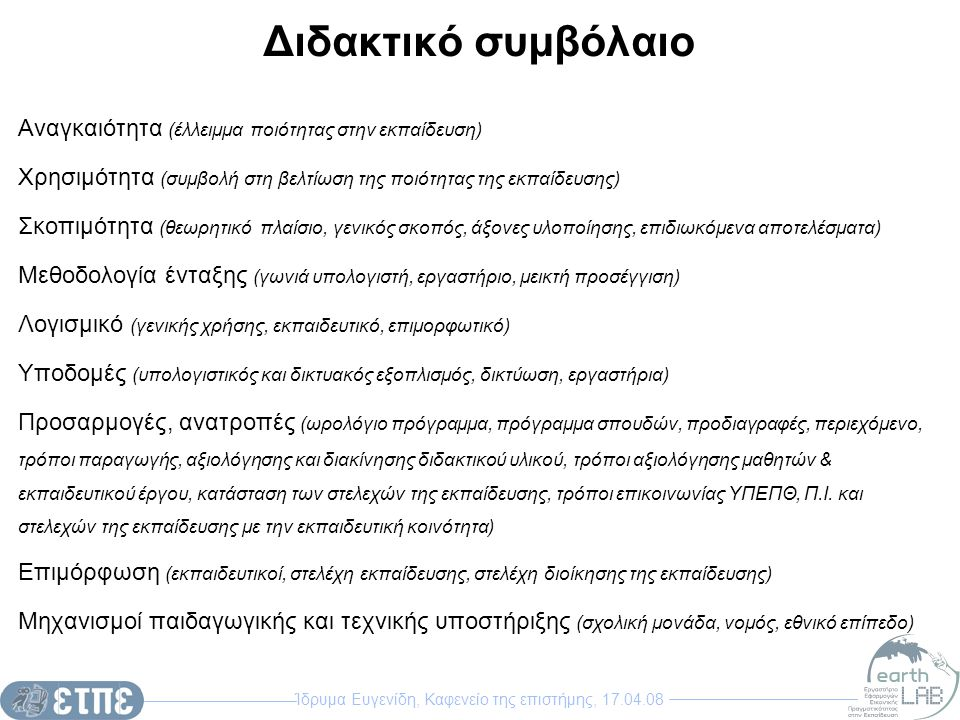 Ίδρυμα Ευγενίδη, Καφενείο της επιστήμης, 17.04.08 Διδακτικό συμβόλαιο Αναγκαιότητα (έλλειμμα ποιότητας στην εκπαίδευση) Χρησιμότητα (συμβολή στη βελτίωση της ποιότητας της εκπαίδευσης) Σκοπιμότητα (θεωρητικό πλαίσιο, γενικός σκοπός, άξονες υλοποίησης, επιδιωκόμενα αποτελέσματα) Μεθοδολογία ένταξης (γωνιά υπολογιστή, εργαστήριο, μεικτή προσέγγιση) Λογισμικό (γενικής χρήσης, εκπαιδευτικό, επιμορφωτικό) Υποδομές (υπολογιστικός και δικτυακός εξοπλισμός, δικτύωση, εργαστήρια) Προσαρμογές, ανατροπές (ωρολόγιο πρόγραμμα, πρόγραμμα σπουδών, προδιαγραφές, περιεχόμενο, τρόποι παραγωγής, αξιολόγησης και διακίνησης διδακτικού υλικού, τρόποι αξιολόγησης μαθητών & εκπαιδευτικού έργου, κατάσταση των στελεχών της εκπαίδευσης, τρόποι επικοινωνίας ΥΠΕΠΘ, Π.Ι.
