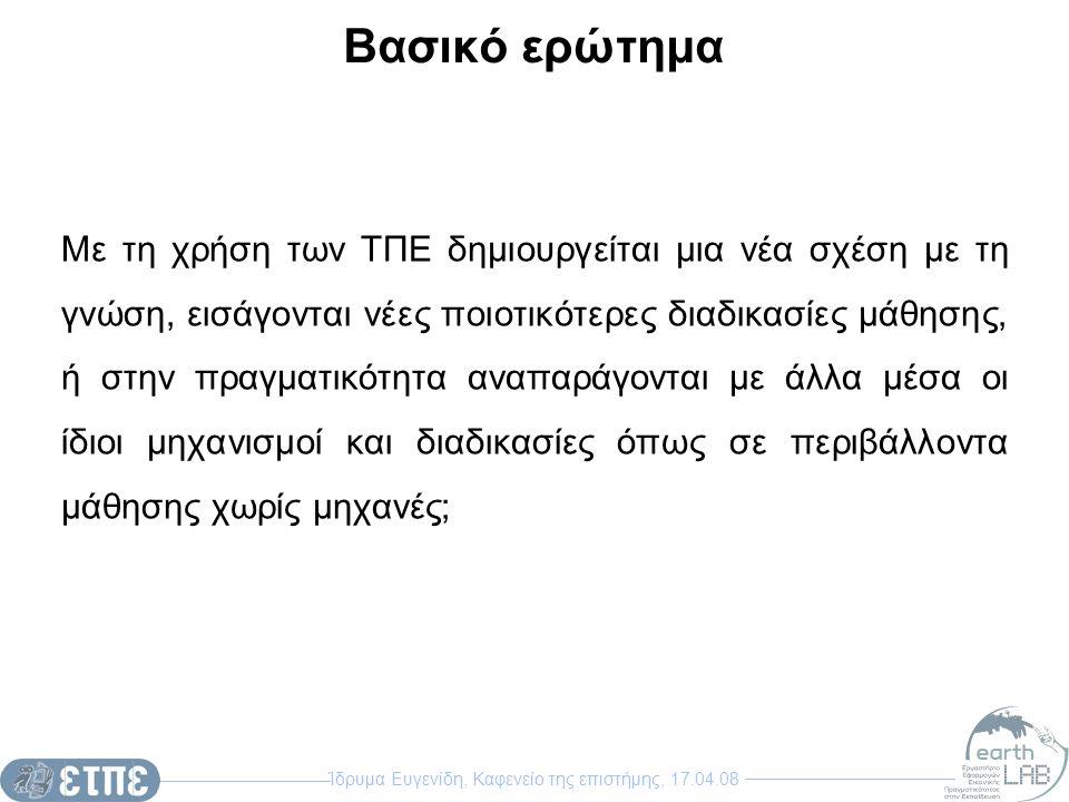 Ίδρυμα Ευγενίδη, Καφενείο της επιστήμης, 17.04.08 Βασικό ερώτημα Με τη χρήση των ΤΠΕ δημιουργείται μια νέα σχέση με τη γνώση, εισάγονται νέες ποιοτικό