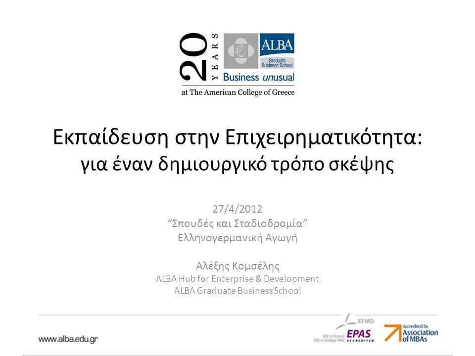 Εκπαίδευση στην Επιχειρηματικότητα: για έναν δημιουργικό τρόπο σκέψης 27/4/2012 Σπουδές και Σταδιοδρομία Ελληνογερμανική Αγωγή Αλέξης Κομσέλης ALBA Hub for Enterprise & Development ALBA Graduate Business School