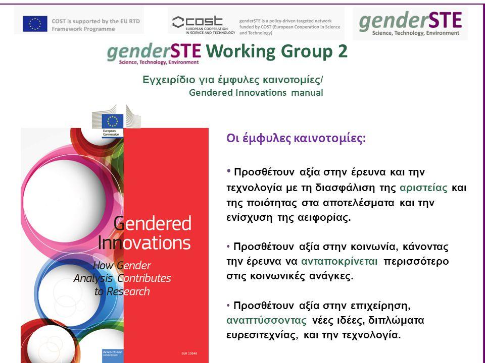 Working Group 2 Εγχειρίδιο για έμφυλες καινοτομίες/ Gendered Innovations manual Οι έμφυλες καινοτομίες: Προσθέτουν αξία στην έρευνα και την τεχνολογία με τη διασφάλιση της αριστείας και της ποιότητας στα αποτελέσματα και την ενίσχυση της αειφορίας.