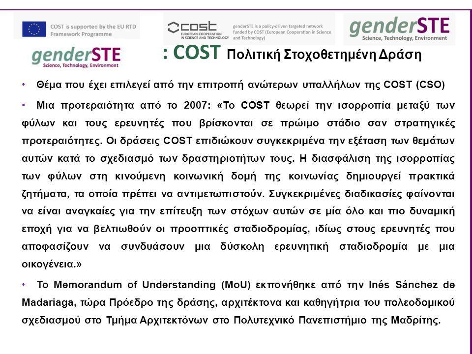 : COST Πολιτική Στοχοθετημένη Δράση Θέμα που έχει επιλεγεί από την επιτροπή ανώτερων υπαλλήλων της COST (CSO) Μια προτεραιότητα από το 2007: «Το COST θεωρεί την ισορροπία μεταξύ των φύλων και τους ερευνητές που βρίσκονται σε πρώιμο στάδιο σαν στρατηγικές προτεραιότητες.