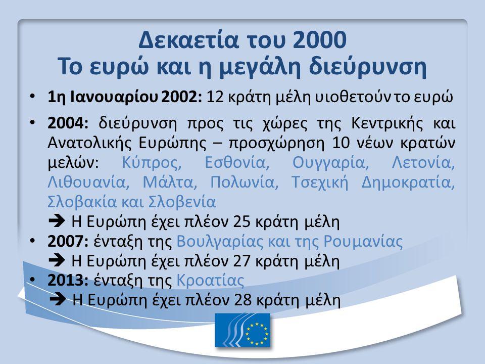 Δεκαετία του 2000 Το ευρώ και η μεγάλη διεύρυνση 1η Ιανουαρίου 2002: 12 κράτη μέλη υιοθετούν το ευρώ 2004: διεύρυνση προς τις χώρες της Κεντρικής και