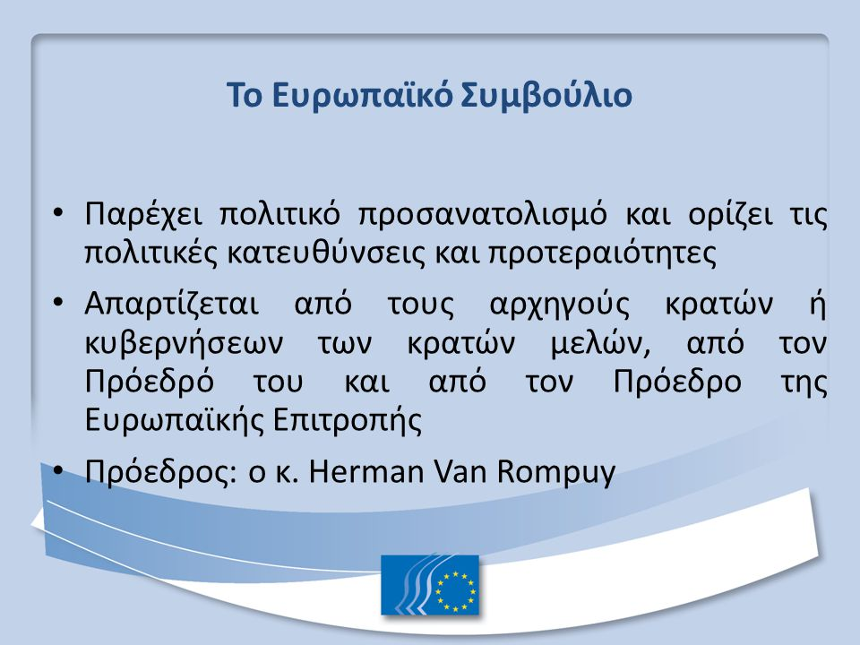 Το Ευρωπαϊκό Συμβούλιο Παρέχει πολιτικό προσανατολισμό και ορίζει τις πολιτικές κατευθύνσεις και προτεραιότητες Απαρτίζεται από τους αρχηγούς κρατών ή κυβερνήσεων των κρατών μελών, από τον Πρόεδρό του και από τον Πρόεδρο της Ευρωπαϊκής Επιτροπής Πρόεδρος: ο κ.