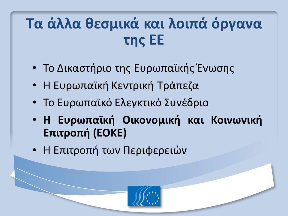 Τα άλλα θεσμικά και λοιπά όργανα της ΕΕ Το Δικαστήριο της Ευρωπαϊκής Ένωσης Η Ευρωπαϊκή Κεντρική Τράπεζα Το Ευρωπαϊκό Ελεγκτικό Συνέδριο Η Ευρωπαϊκή Οικονομική και Κοινωνική Επιτροπή (ΕΟΚΕ) Η Επιτροπή των Περιφερειών