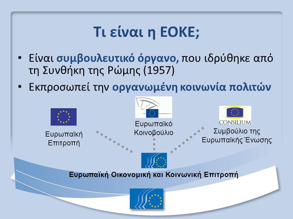 Τι είναι η ΕΟΚΕ; Είναι συμβουλευτικό όργανο, που ιδρύθηκε από τη Συνθήκη της Ρώμης (1957) Εκπροσωπεί την οργανωμένη κοινωνία πολιτών Ευρωπαϊκό Κοινοβο