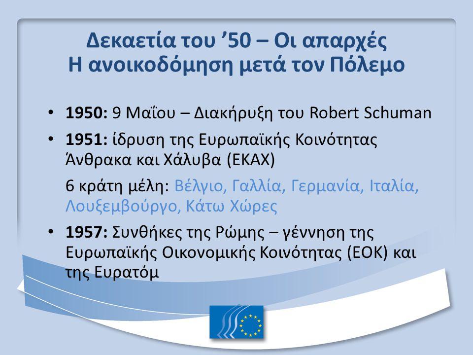 Δεκαετία του '50 – Οι απαρχές Η ανοικοδόμηση μετά τον Πόλεμο 1950: 9 Μαΐου – Διακήρυξη του Robert Schuman 1951: ίδρυση της Ευρωπαϊκής Κοινότητας Άνθρα