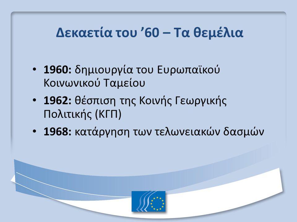 Δεκαετία του '60 – Τα θεμέλια 1960: δημιουργία του Ευρωπαϊκού Κοινωνικού Ταμείου 1962: θέσπιση της Κοινής Γεωργικής Πολιτικής (ΚΓΠ) 1968: κατάργηση τω