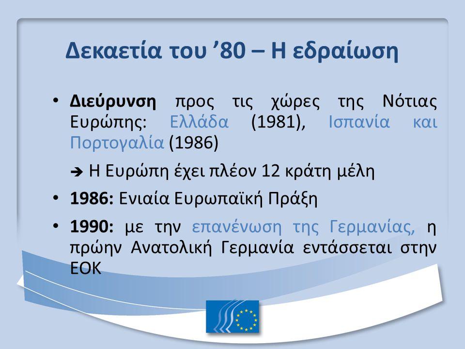 Δεκαετία του '80 – Η εδραίωση Διεύρυνση προς τις χώρες της Νότιας Ευρώπης: Ελλάδα (1981), Ισπανία και Πορτογαλία (1986)  Η Ευρώπη έχει πλέον 12 κράτη μέλη 1986: Ενιαία Ευρωπαϊκή Πράξη 1990: με την επανένωση της Γερμανίας, η πρώην Ανατολική Γερμανία εντάσσεται στην ΕΟΚ