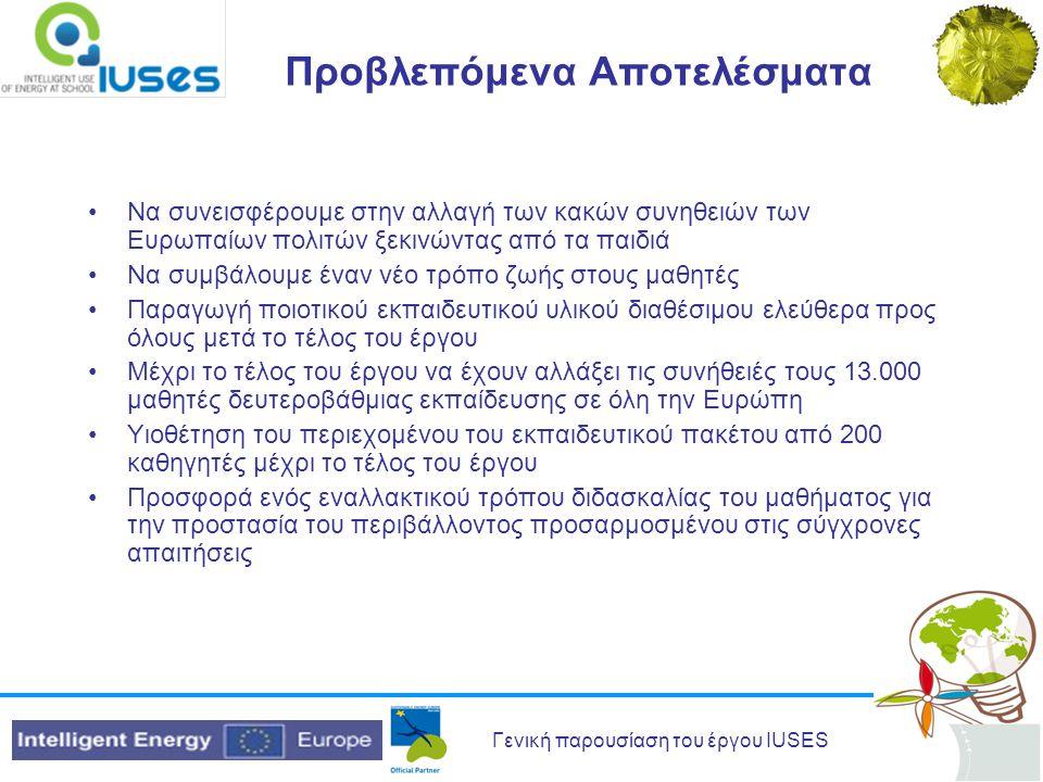 Γενική παρουσίαση του έργου IUSES Προβλεπόμενα Αποτελέσματα Να συνεισφέρουμε στην αλλαγή των κακών συνηθειών των Ευρωπαίων πολιτών ξεκινώντας από τα παιδιά Να συμβάλουμε έναν νέο τρόπο ζωής στους μαθητές Παραγωγή ποιοτικού εκπαιδευτικού υλικού διαθέσιμου ελεύθερα προς όλους μετά το τέλος του έργου Μέχρι το τέλος του έργου να έχουν αλλάξει τις συνήθειές τους 13.000 μαθητές δευτεροβάθμιας εκπαίδευσης σε όλη την Ευρώπη Υιοθέτηση του περιεχομένου του εκπαιδευτικού πακέτου από 200 καθηγητές μέχρι το τέλος του έργου Προσφορά ενός εναλλακτικού τρόπου διδασκαλίας του μαθήματος για την προστασία του περιβάλλοντος προσαρμοσμένου στις σύγχρονες απαιτήσεις