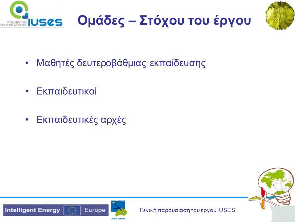 Γενική παρουσίαση του έργου IUSES Ομάδες – Στόχου του έργου Μαθητές δευτεροβάθμιας εκπαίδευσης Εκπαιδευτικοί Εκπαιδευτικές αρχές