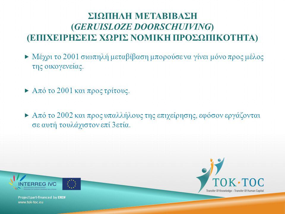 Project part-financed by ERDF www.tok-toc.eu ΣΙΩΠΗΛΗ ΜΕΤΑΒΙΒΑΣΗ (GERUISLOZE DOORSCHUIVING) (ΕΠΙΧΕΙΡΗΣΕΙΣ ΧΩΡΙΣ ΝΟΜΙΚΗ ΠΡΟΣΩΠΙΚΟΤΗΤΑ)  Μέχρι το 2001 σιωπηλή μεταβίβαση μπορούσε να γίνει μόνο προς μέλος της οικογενείας.