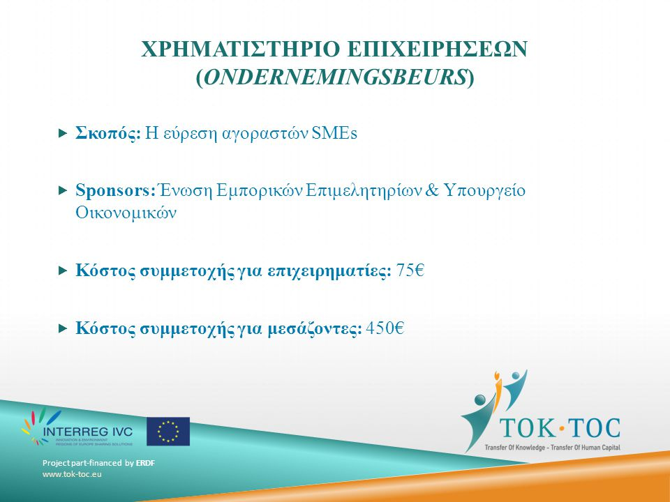 Project part-financed by ERDF www.tok-toc.eu ΧΡΗΜΑΤΙΣΤΗΡΙΟ ΕΠΙΧΕΙΡΗΣΕΩΝ (ONDERNEMINGSBEURS)  Σκοπός: Η εύρεση αγοραστών SMEs  Sponsors: Ένωση Εμπορικών Επιμελητηρίων & Υπουργείο Οικονομικών  Κόστος συμμετοχής για επιχειρηματίες: 75€  Κόστος συμμετοχής για μεσάζοντες: 450€