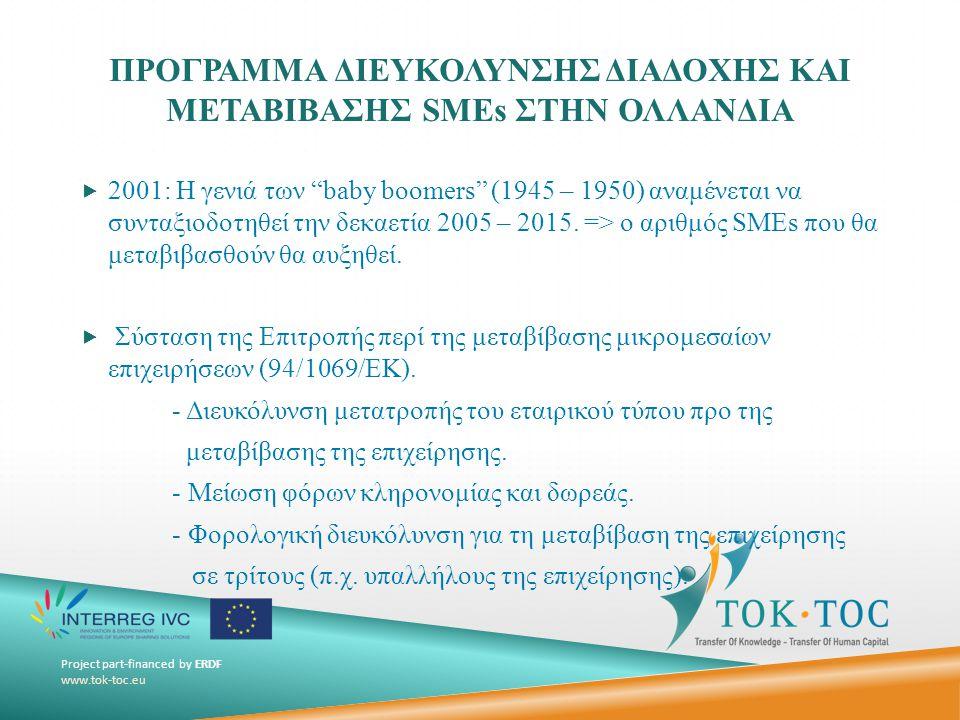 Project part-financed by ERDF www.tok-toc.eu ΠΡΟΓΡΑΜΜΑ ΔΙΕΥΚΟΛΥΝΣΗΣ ΔΙΑΔΟΧΗΣ ΚΑΙ ΜΕΤΑΒΙΒΑΣΗΣ SMEs ΣΤΗΝ ΟΛΛΑΝΔΙΑ  2001: Η γενιά των baby boomers (1945 – 1950) αναμένεται να συνταξιοδοτηθεί την δεκαετία 2005 – 2015.