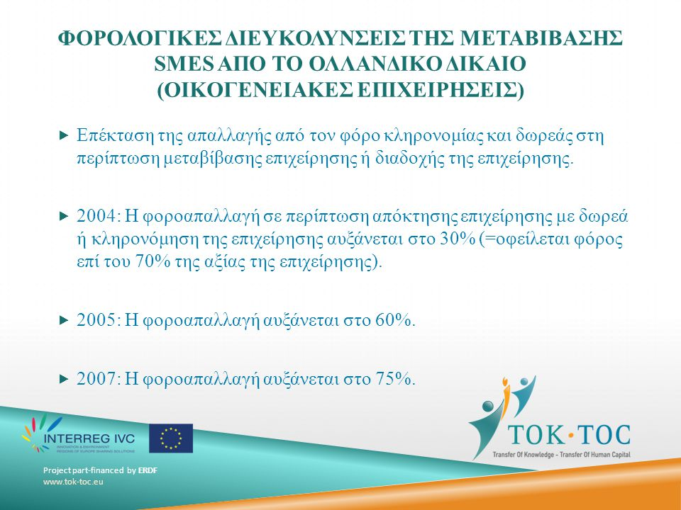 Project part-financed by ERDF www.tok-toc.eu ΦΟΡΟΛΟΓΙΚΕΣ ΔΙΕΥΚΟΛΥΝΣΕΙΣ ΤΗΣ ΜΕΤΑΒΙΒΑΣΗΣ SMES ΑΠΟ ΤΟ ΟΛΛΑΝΔΙΚΟ ΔΙΚΑΙΟ Φορολογητέο ποσό: 200.000€ (- 17.000€: έκπτωση λόγω παύσης δραστηριότητας) Υπεραξία επιχείρησης (goodwill): 100.000€ Υπεραξία ακινήτων: 100.000€ 200.000€ Φόρος: 52% × 183.000€ = 95.160€