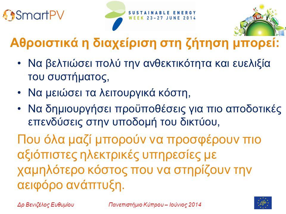 Πανεπιστήμιο Κύπρου – Ιούνιος 2014Δρ Βενιζέλος Ευθυμίου Αθροιστικά η διαχείριση στη ζήτηση μπορεί: Να βελτιώσει πολύ την ανθεκτικότητα και ευελιξία του συστήματος, Να μειώσει τα λειτουργικά κόστη, Να δημιουργήσει προϋποθέσεις για πιο αποδοτικές επενδύσεις στην υποδομή του δικτύου, Που όλα μαζί μπορούν να προσφέρουν πιο αξιόπιστες ηλεκτρικές υπηρεσίες με χαμηλότερο κόστος που να στηρίζουν την αειφόρο ανάπτυξη.