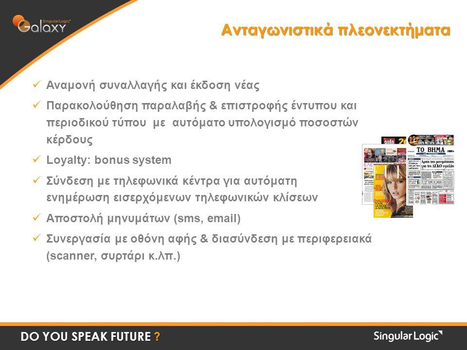 Ανταγωνιστικά πλεονεκτήματα Αναμονή συναλλαγής και έκδοση νέας Παρακολούθηση παραλαβής & επιστροφής έντυπου και περιοδικού τύπου με αυτόματο υπολογισμό ποσοστών κέρδους Loyalty: bonus system Σύνδεση με τηλεφωνικά κέντρα για αυτόματη ενημέρωση εισερχόμενων τηλεφωνικών κλίσεων Αποστολή μηνυμάτων (sms, email) Συνεργασία με οθόνη αφής & διασύνδεση με περιφερειακά (scanner, συρτάρι κ.λπ.) DO YOU SPEAK FUTURE