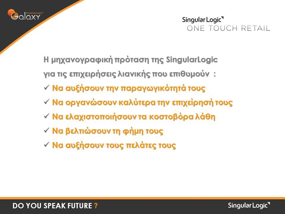 Η μηχανογραφική πρόταση της SingularLogic για τις επιχειρήσεις λιανικής που επιθυμούν : Να αυξήσουν την παραγωγικότητά τους Να αυξήσουν την παραγωγικότητά τους Να οργανώσουν καλύτερα την επιχείρησή τους Να οργανώσουν καλύτερα την επιχείρησή τους Να ελαχιστοποιήσουν τα κοστοβόρα λάθη Να ελαχιστοποιήσουν τα κοστοβόρα λάθη Να βελτιώσουν τη φήμη τους Να βελτιώσουν τη φήμη τους Να αυξήσουν τους πελάτες τους Να αυξήσουν τους πελάτες τους DO YOU SPEAK FUTURE