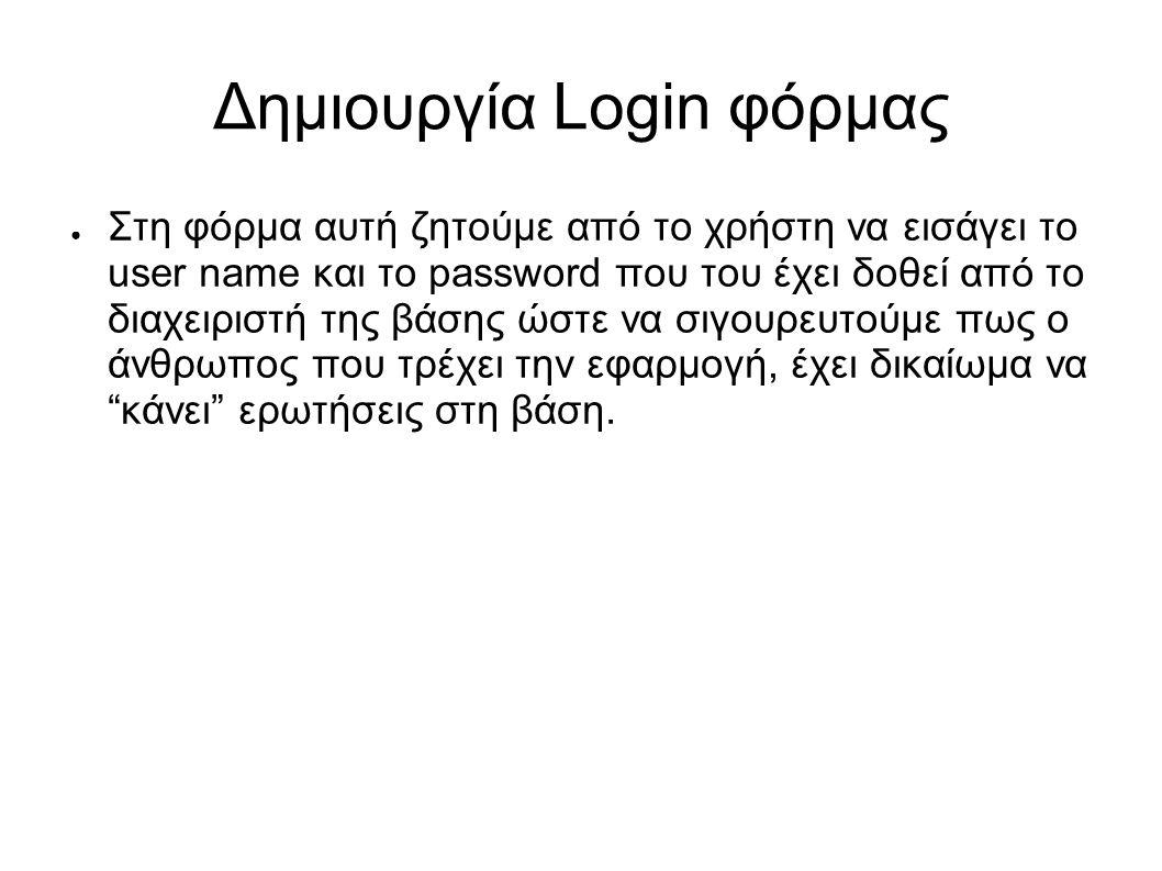 Δημιουργία Login φόρμας ● Στη φόρμα αυτή ζητούμε από το χρήστη να εισάγει το user name και το password που του έχει δοθεί από το διαχειριστή της βάσης