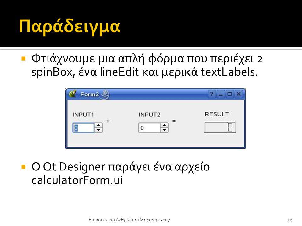  Φτιάχνουμε μια απλή φόρμα που περιέχει 2 spinBox, ένα lineEdit και μερικά textLabels.  Ο Qt Designer παράγει ένα αρχείο calculatorForm.ui Επικοινων