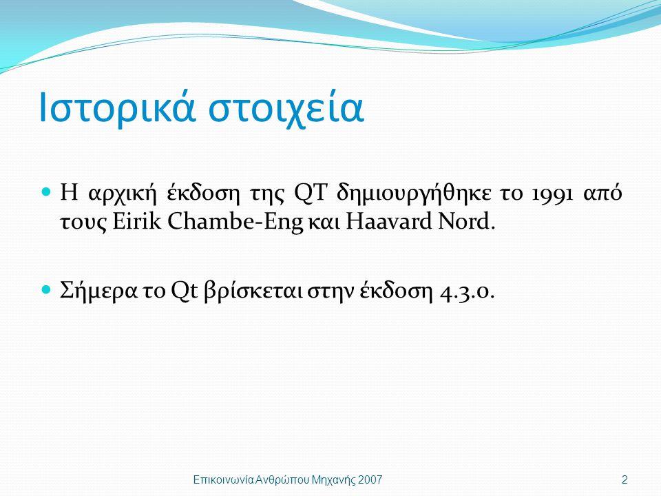 Ιστορικά στοιχεία Η αρχική έκδοση της QT δημιουργήθηκε το 1991 από τους Eirik Chambe-Eng και Haavard Nord. Σήμερα το Qt βρίσκεται στην έκδοση 4.3.0. Ε