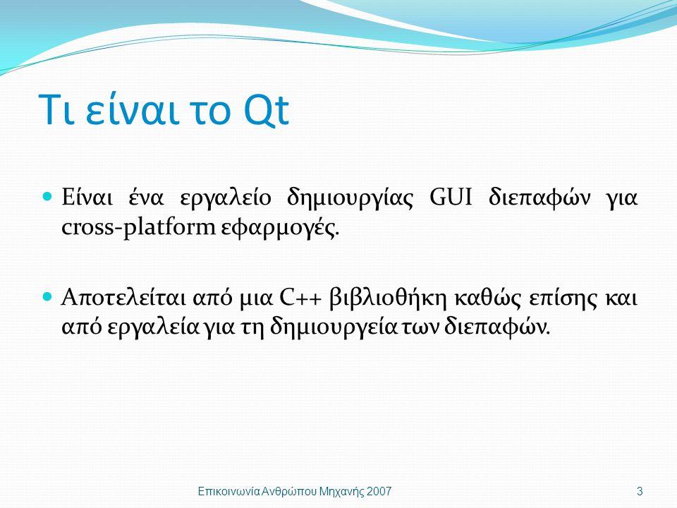 Υποστιριζόμενες Πλατφόρμες Qt/Windows (Microsoft Windows Vista™, Server 2003, XP, 2000, NT 4, Me/98) Qt/Mac (Mac® OS X, 10.3 and 10.4) Qt/X11 (Linux®, Solaris®, HP-UX, IRIX, AIX, many other Unix variants) Επικοινωνία Ανθρώπου Μηχανής 20074