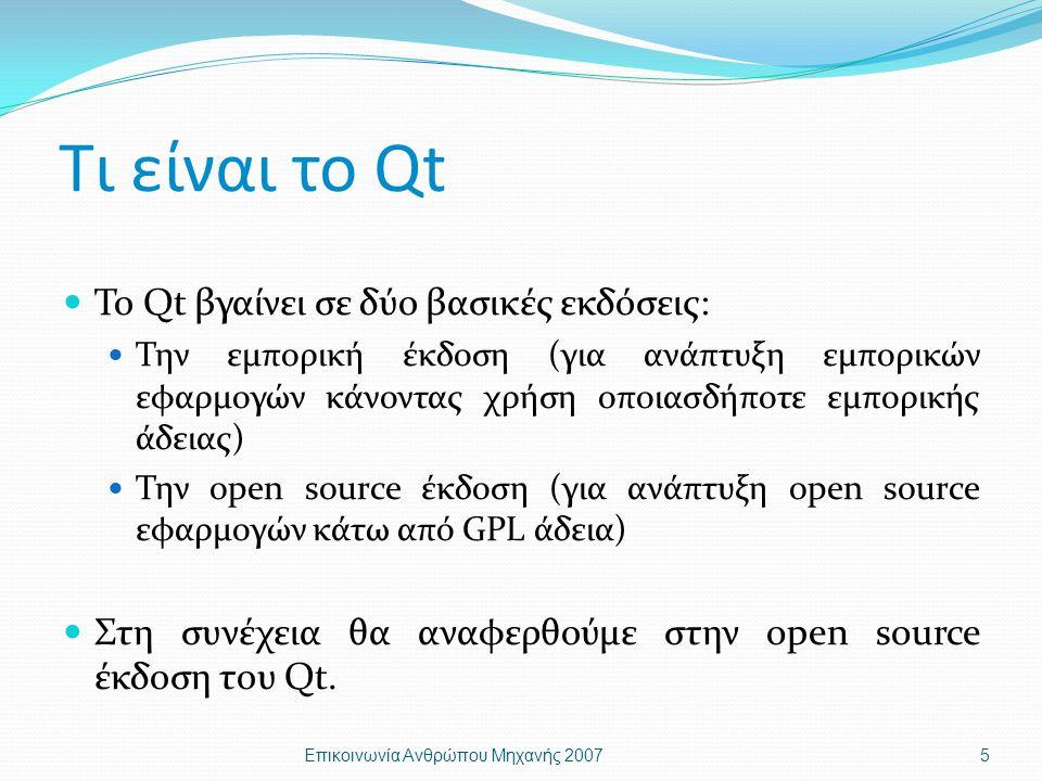 Τι είναι το Qt Το Qt βγαίνει σε δύο βασικές εκδόσεις: Την εμπορική έκδοση (για ανάπτυξη εμπορικών εφαρμογών κάνοντας χρήση οποιασδήποτε εμπορικής άδειας) Την open source έκδοση (για ανάπτυξη open source εφαρμογών κάτω από GPL άδεια) Στη συνέχεια θα αναφερθούμε στην open source έκδοση του Qt.