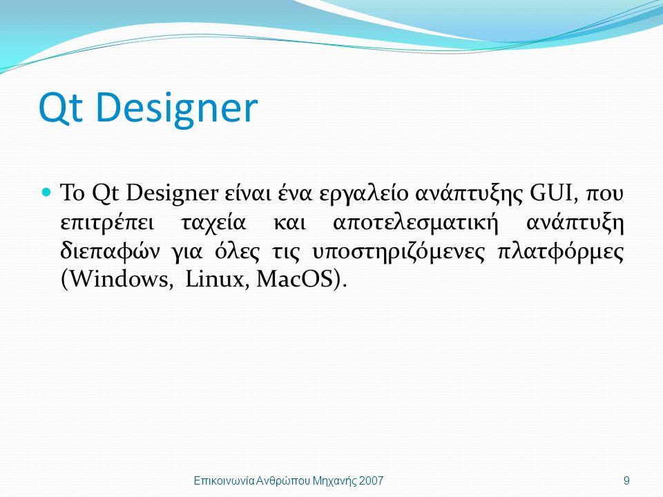 Qt Designer Το Qt Designer είναι ένα εργαλείο ανάπτυξης GUI, που επιτρέπει ταχεία και αποτελεσματική ανάπτυξη διεπαφών για όλες τις υποστηριζόμενες πλατφόρμες (Windows, Linux, MacOS).
