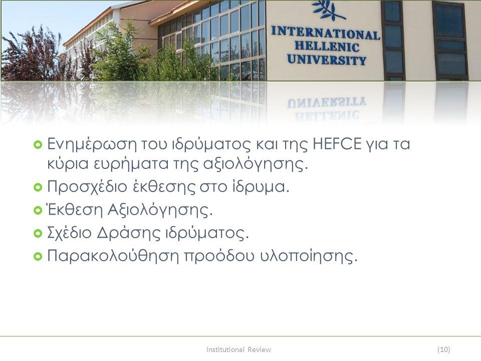 Institutional Review(10)  Ενημέρωση του ιδρύματος και της HEFCE για τα κύρια ευρήματα της αξιολόγησης.  Προσχέδιο έκθεσης στο ίδρυμα.  Έκθεση Αξιολ