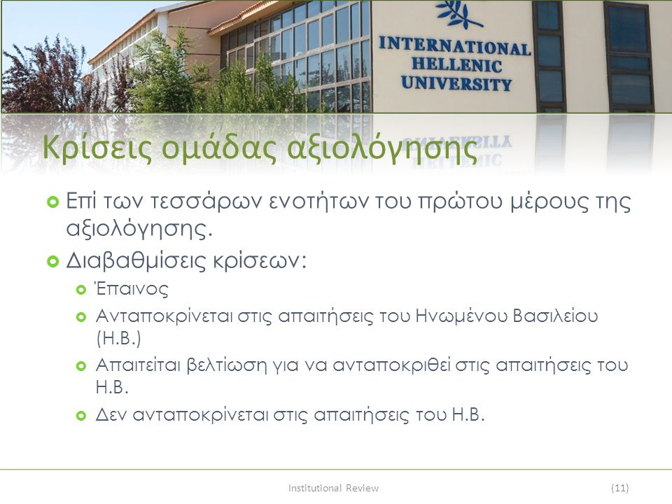 Institutional Review(11) Κρίσεις ομάδας αξιολόγησης  Επί των τεσσάρων ενοτήτων του πρώτου μέρους της αξιολόγησης.  Διαβαθμίσεις κρίσεων:  Έπαινος 