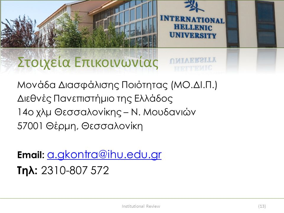 Institutional Review(13) Στοιχεία Επικοινωνίας Μονάδα Διασφάλισης Ποιότητας (ΜΟ.ΔΙ.Π.) Διεθνές Πανεπιστήμιο της Ελλάδος 14ο χλμ Θεσσαλονίκης – Ν. Μουδ