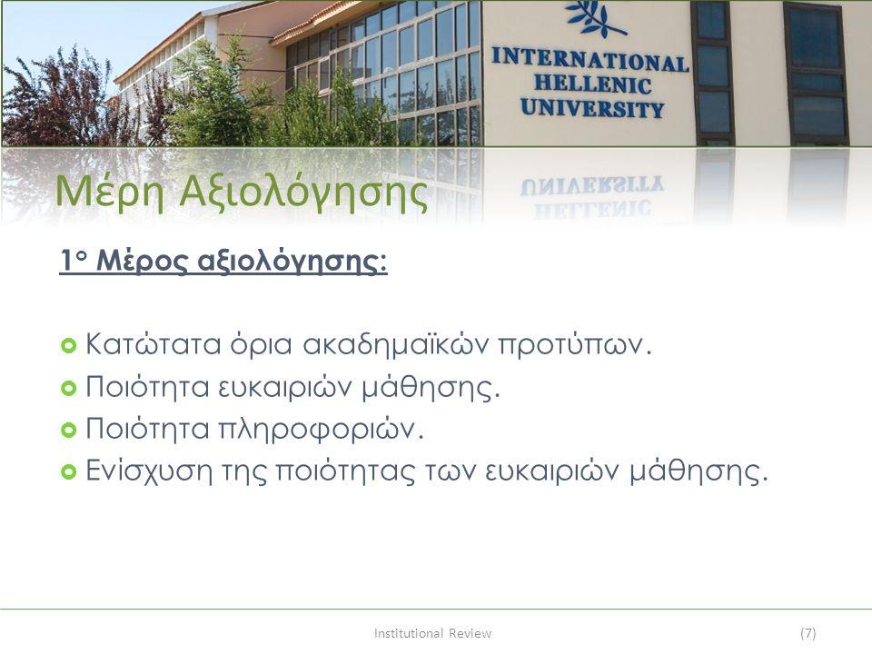 Institutional Review(7) Μέρη Αξιολόγησης 1 ο Μέρος αξιολόγησης:  Κατώτατα όρια ακαδημαϊκών προτύπων.  Ποιότητα ευκαιριών μάθησης.  Ποιότητα πληροφο