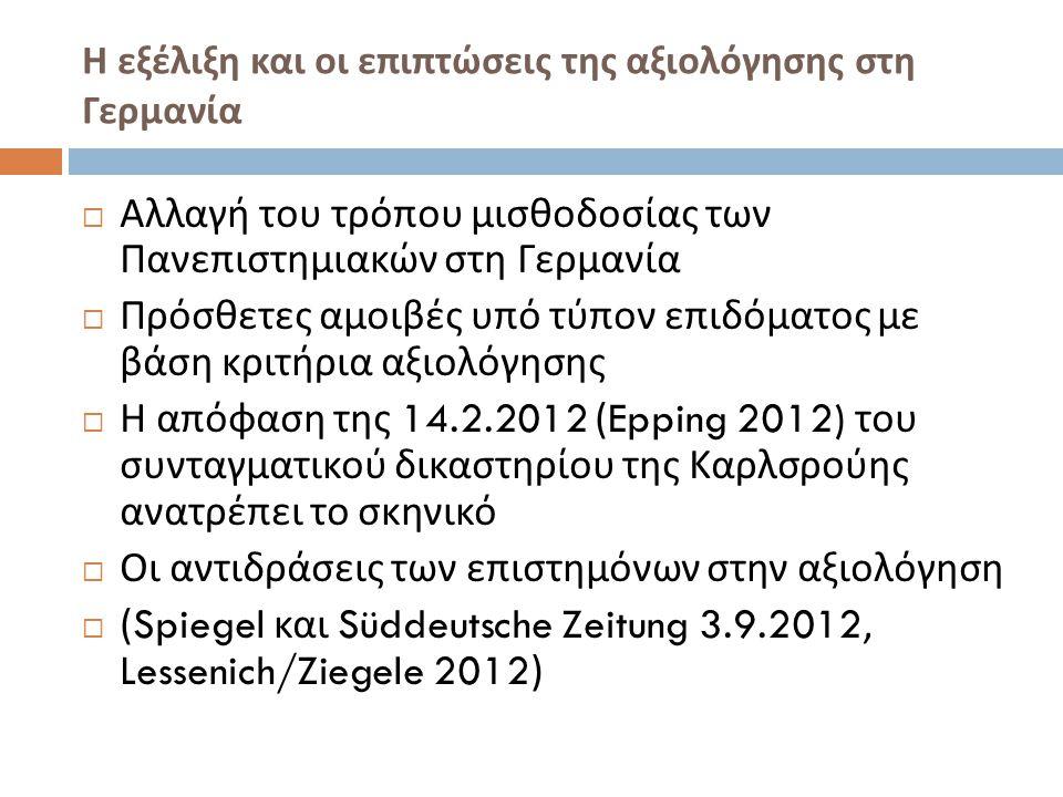 Η εξέλιξη και οι επιπτώσεις της αξιολόγησης στη Γερμανία  Αλλαγή του τρόπου μισθοδοσίας των Πανεπιστημιακών στη Γερμανία  Πρόσθετες αμοιβές υπό τύπον επιδόματος με βάση κριτήρια αξιολόγησης  Η απόφαση της 14.2.2012 (Epping 2012) του συνταγματικού δικαστηρίου της Καρλσρούης ανατρέπει το σκηνικό  Οι αντιδράσεις των επιστημόνων στην αξιολόγηση  (Spiegel και Süddeutsche Zeitung 3.9.2012, Lessenich/Ziegele 2012)