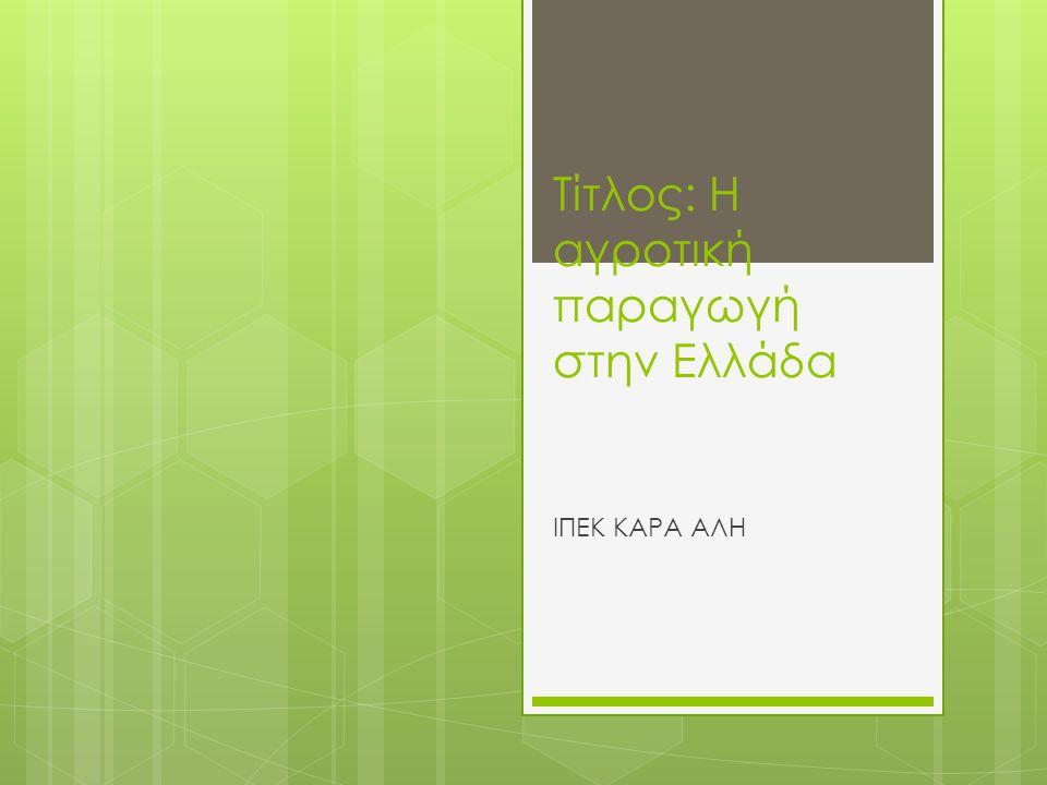 Τίτλος: Η αγροτική παραγωγή στην Ελλάδα ΙΠΕΚ ΚΑΡΑ ΑΛΗ