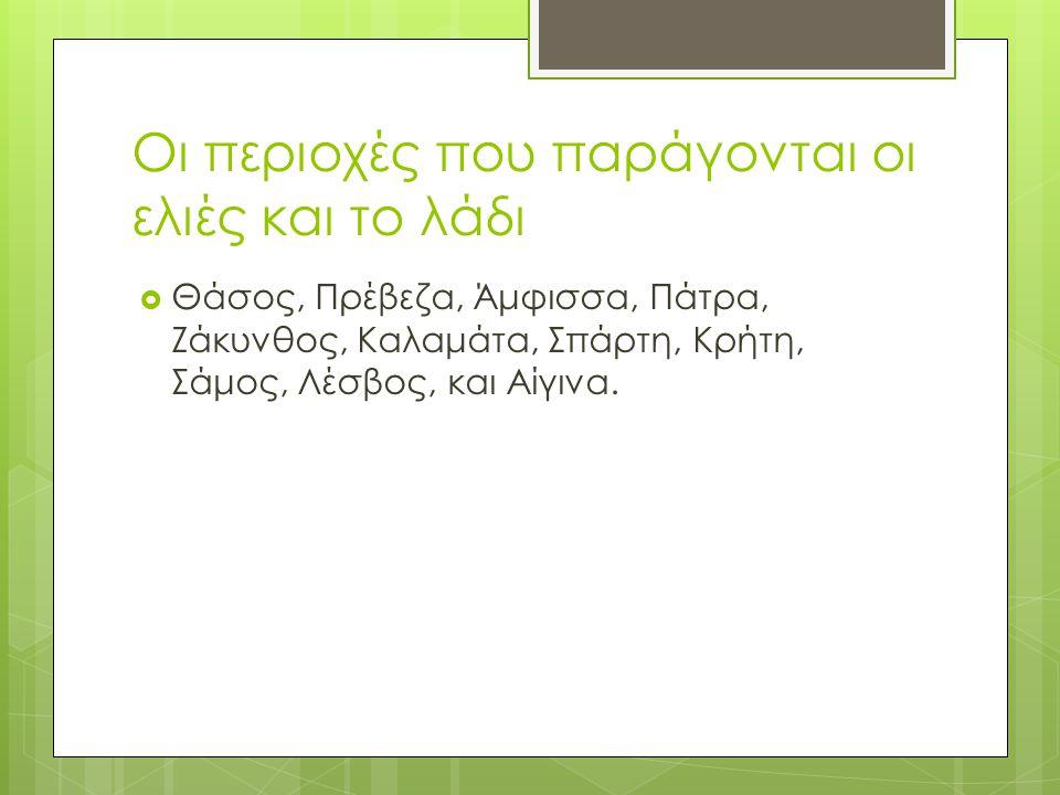 Οι περιοχές που παράγονται οι ελιές και το λάδι  Θάσος, Πρέβεζα, Άμφισσα, Πάτρα, Ζάκυνθος, Καλαμάτα, Σπάρτη, Κρήτη, Σάμος, Λέσβος, και Αίγινα.