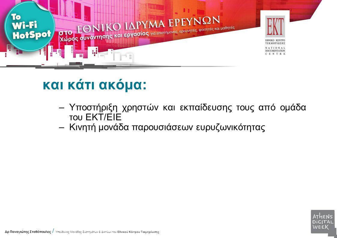 και κάτι ακόμα: –Υποστήριξη χρηστών και εκπαίδευσης τους από ομάδα του ΕΚΤ/ΕΙΕ –Κινητή μονάδα παρουσιάσεων ευρυζωνικότητας Δρ Παναγιώτης Σταθόπουλος / Υπεύθυνος Μονάδας Συστημάτων & Δικτύων του Εθνικού Κέντρου Τεκμηρίωσης
