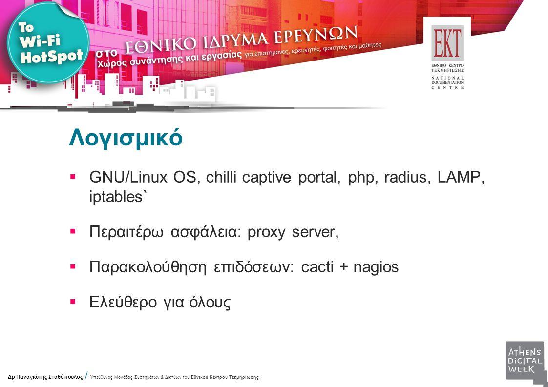 Λογισμικό  GNU/Linux OS, chilli captive portal, php, radius, LAMP, iptables`  Περαιτέρω ασφάλεια: proxy server,  Παρακολούθηση επιδόσεων: cacti + nagios  Ελεύθερο για όλους Δρ Παναγιώτης Σταθόπουλος / Υπεύθυνος Μονάδας Συστημάτων & Δικτύων του Εθνικού Κέντρου Τεκμηρίωσης
