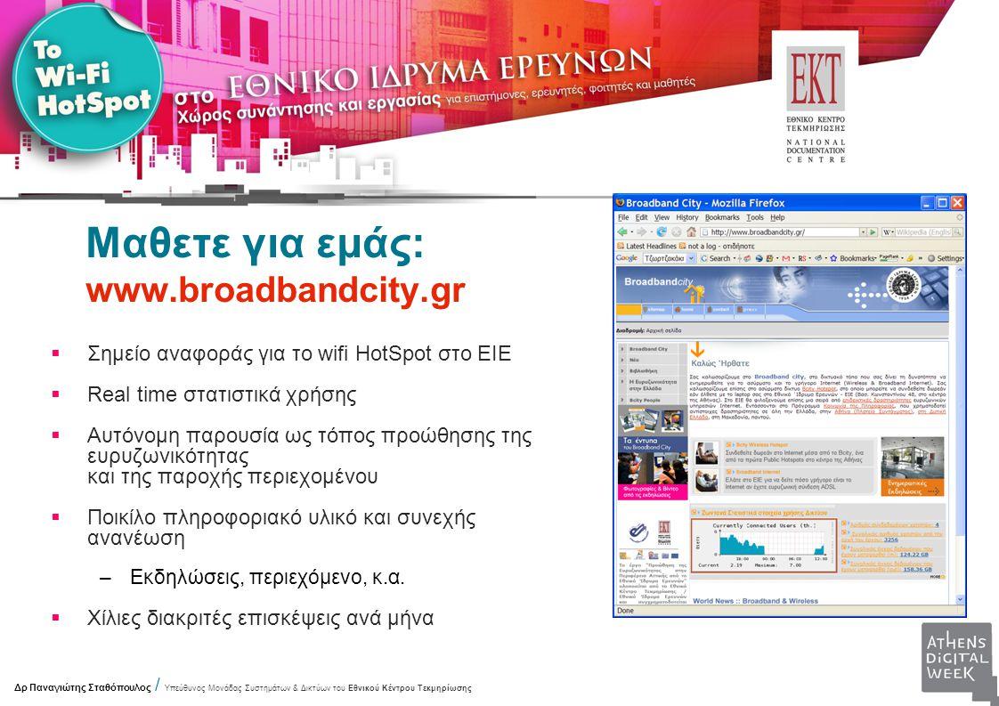 Μαθετε για εμάς: www.broadbandcity.gr  Σημείο αναφοράς για το wifi HotSpot στο ΕΙΕ  Real time στατιστικά χρήσης  Αυτόνομη παρουσία ως τόπος προώθησης της ευρυζωνικότητας και της παροχής περιεχομένου  Ποικίλο πληροφοριακό υλικό και συνεχής ανανέωση –Εκδηλώσεις, περιεχόμενο, κ.α.