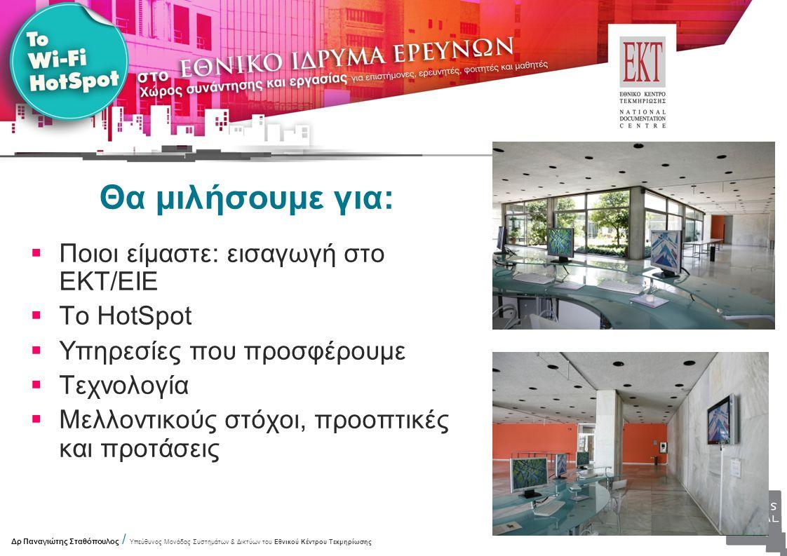Θα μιλήσουμε για:  Ποιοι είμαστε: εισαγωγή στο ΕΚΤ/ΕΙΕ  Το HotSpot  Υπηρεσίες που προσφέρουμε  Τεχνολογία  Μελλοντικούς στόχοι, προοπτικές και προτάσεις Δρ Παναγιώτης Σταθόπουλος / Υπεύθυνος Μονάδας Συστημάτων & Δικτύων του Εθνικού Κέντρου Τεκμηρίωσης