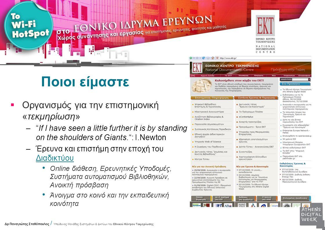 Ποιοι είμαστε  Οργανισμός για την επιστημονική «τεκμηρίωση» – If I have seen a little further it is by standing on the shoulders of Giants. : I.Newton –Έρευνα και επιστήμη στην εποχή του Διαδικτύου Online διάθεση, Ερευνητικές Υποδομές, Συστήματα αυτοματισμού Βιβλιοθηκών, Ανοικτή πρόσβαση Άνοιγμα στο κοινό και την εκπαιδευτική κοινότητα Δρ Παναγιώτης Σταθόπουλος / Υπεύθυνος Μονάδας Συστημάτων & Δικτύων του Εθνικού Κέντρου Τεκμηρίωσης