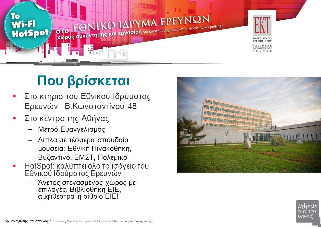Που βρίσκεται  Στο κτήριο του Εθνικού Ιδρύματος Ερευνών –Β.Κωνσταντίνου 48  Στο κέντρο της Αθήνας –Μετρό Ευαγγελισμός –Δίπλα σε τέσσερα σπουδαία μουσεία: Εθνική Πινακοθήκη, Βυζαντινό, ΕΜΣΤ, Πολεμικό  HotSpot: καλύπτει όλο το ισόγειο του Εθνικού Ιδρύματος Ερευνών –Άνετος στεγασμένος χώρος με επιλογές, Βιβλιοθήκη ΕΙΕ, αμφιθέατρα ή αίθριο ΕΙΕ.