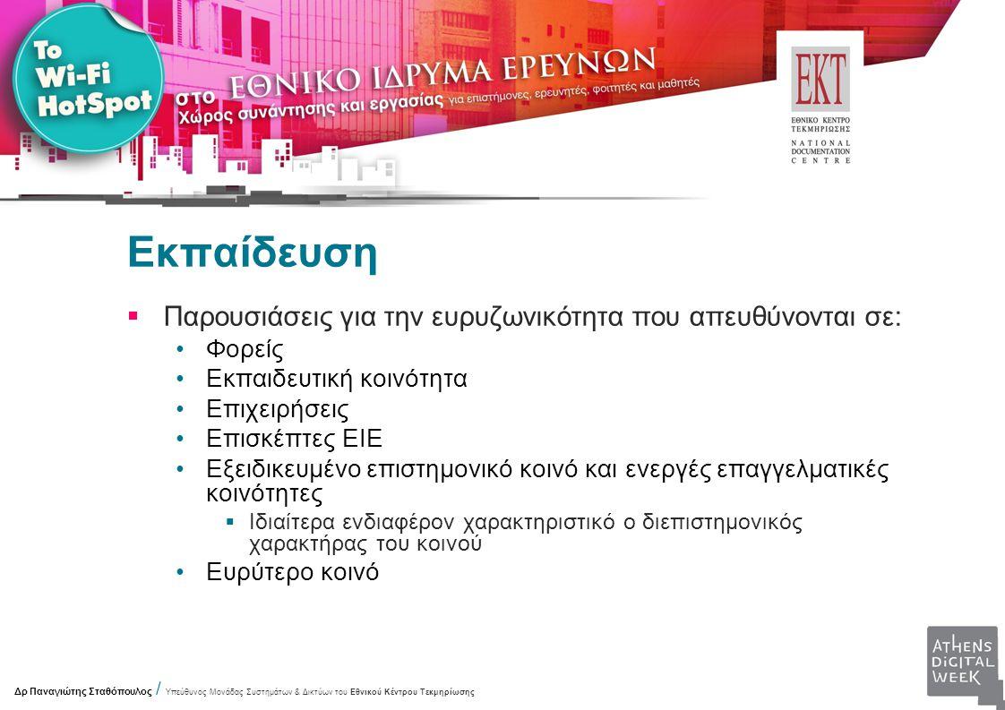 Εκπαίδευση  Παρουσιάσεις για την ευρυζωνικότητα που απευθύνονται σε: Φορείς Εκπαιδευτική κοινότητα Επιχειρήσεις Επισκέπτες ΕΙΕ Εξειδικευμένο επιστημονικό κοινό και ενεργές επαγγελματικές κοινότητες  Ιδιαίτερα ενδιαφέρον χαρακτηριστικό ο διεπιστημονικός χαρακτήρας του κοινού Ευρύτερο κοινό Δρ Παναγιώτης Σταθόπουλος / Υπεύθυνος Μονάδας Συστημάτων & Δικτύων του Εθνικού Κέντρου Τεκμηρίωσης